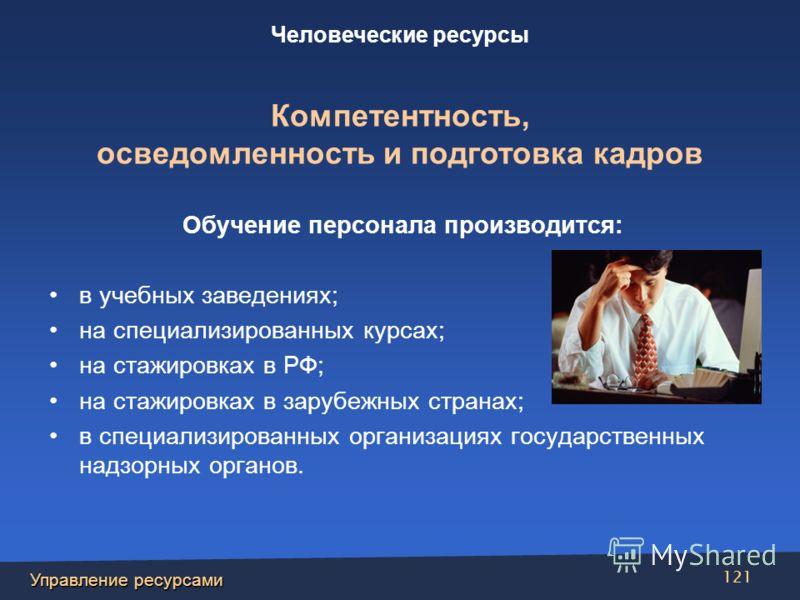 Управление ресурсами 121 Обучение персонала производится: в учебных заведениях; на специализированных курсах; на стажировках в РФ; на стажировках в зарубежных странах; в специализированных организациях государственных надзорных органов. Человеческие