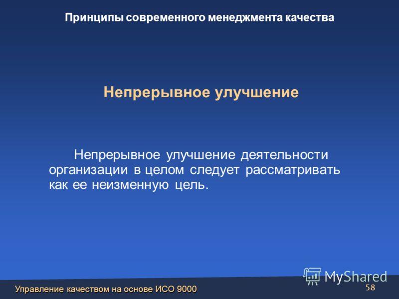 Управление качеством на основе ИСО 9000 58 Непрерывное улучшение Непрерывное улучшение деятельности организации в целом следует рассматривать как ее неизменную цель. Принципы современного менеджмента качества