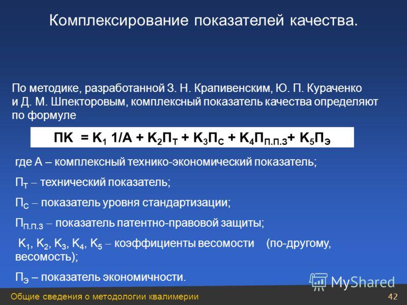 Общие сведения о методологии квалимерии 42 По методике, разработанной З. Н. Крапивенским, Ю. П. Кураченко и Д. М. Шпекторовым, комплексный показатель качества определяют по формуле ПK = K 1 1/А + K 2 П Т + K 3 П С + K 4 П П.П.З + K 5 П Э где А – комп