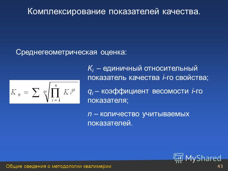 Общие сведения о методологии квалимерии 43 Среднегеометрическая оценка: К i – единичный относительный показатель качества i-го свойства; q i – коэффициент весомости i-го показателя; n – количество учитываемых показателей. Комплексирование показателей