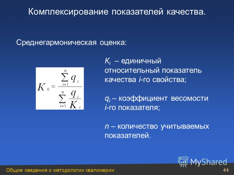 Общие сведения о методологии квалимерии 44 Среднегармоническая оценка: К i – единичный относительный показатель качества i-го свойства; q i – коэффициент весомости i-го показателя; n – количество учитываемых показателей. Комплексирование показателей