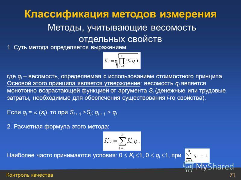 Контроль качества 71 Классификация методов измерения Методы, учитывающие весомость отдельных свойств 1. Суть метода определяется выражением где q i – весомость, определяемая с использованием стоимостного принципа. Основой этого принципа является утве