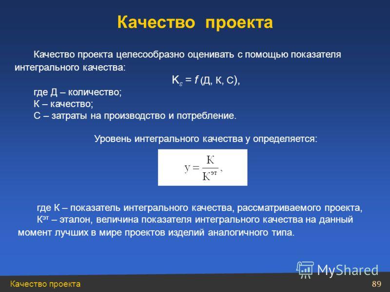 Качество проекта 89 Качество проекта целесообразно оценивать с помощью показателя интегрального качества: K = f (Д, К, С ), где Д – количество; К – качество; С – затраты на производство и потребление. Уровень интегрального качества у определяется: Ка