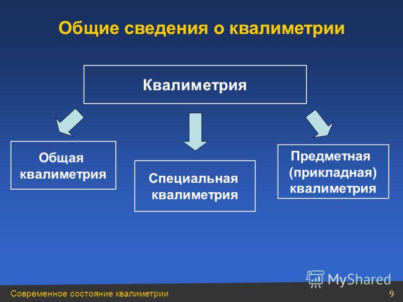 Современное состояние квалиметрии 9 Квалиметрия Предметная (прикладная) квалиметрия Общая квалиметрия Специальная квалиметрия Общие сведения о квалиметрии