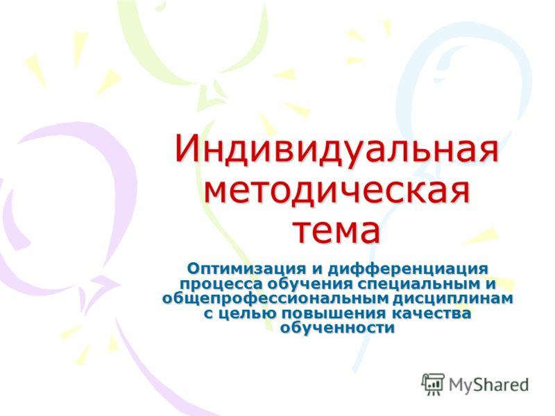 Индивидуальная методическая тема Оптимизация и дифференциация процесса обучения специальным и общепрофессиональным дисциплинам с целью повышения качества обученности