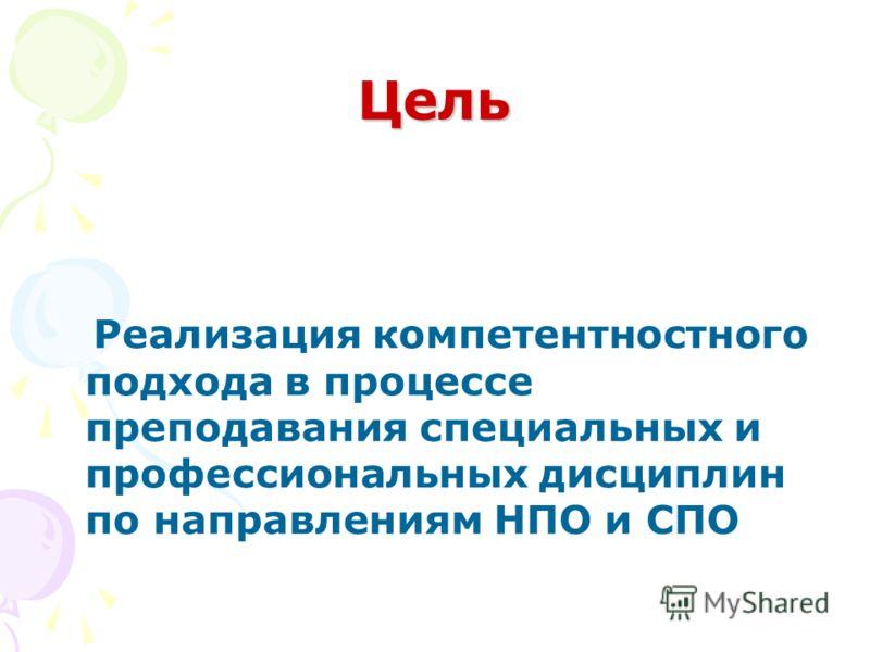 Цель Реализация компетентностного подхода в процессе преподавания специальных и профессиональных дисциплин по направлениям НПО и СПО