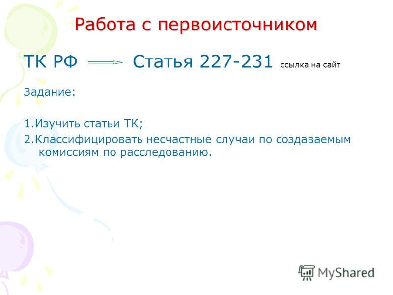 Работа с первоисточником ТК РФ Статья 227-231 ссылка на сайт Задание: 1.Изучить статьи ТК; 2.Классифицировать несчастные случаи по создаваемым комиссиям по расследованию.