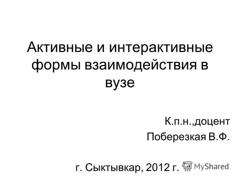 Активные и интерактивные формы взаимодействия в вузе К.п.н.,доцент Поберезкая В.Ф. г. Сыктывкар, 2012 г.