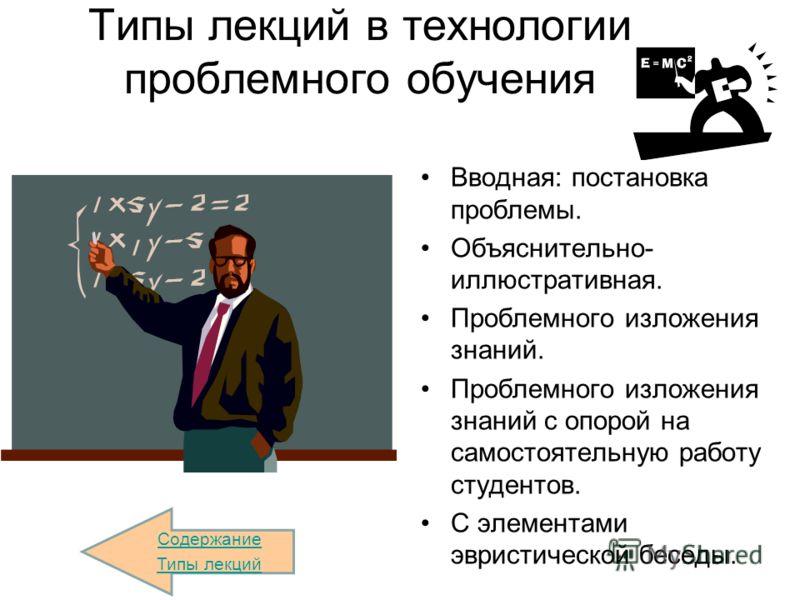 Типы лекций в технологии проблемного обучения Вводная: постановка проблемы. Объяснительно- иллюстративная. Проблемного изложения знаний. Проблемного изложения знаний с опорой на самостоятельную работу студентов. С элементами эвристической беседы. Сод