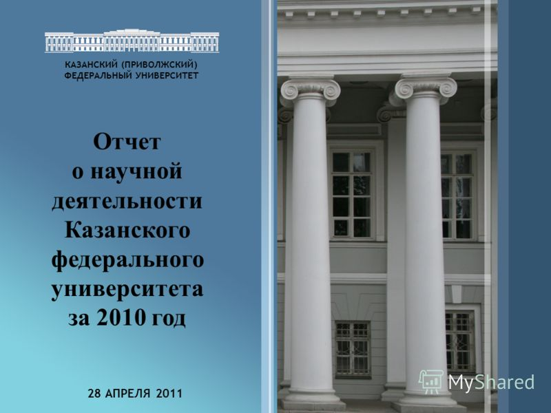 1 КАЗАНСКИЙ (ПРИВОЛЖСКИЙ) ФЕДЕРАЛЬНЫЙ УНИВЕРСИТЕТ Отчет о научной деятельности Казанского федерального университета за 2010 год 28 АПРЕЛЯ 2011