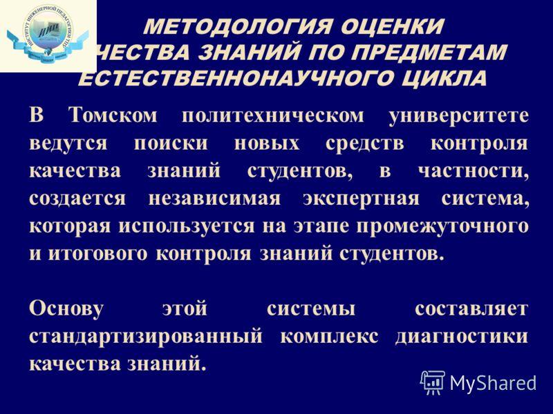 МЕТОДОЛОГИЯ ОЦЕНКИ КАЧЕСТВА ЗНАНИЙ ПО ПРЕДМЕТАМ ЕСТЕСТВЕННОНАУЧНОГО ЦИКЛА В Томском политехническом университете ведутся поиски новых средств контроля качества знаний студентов, в частности, создается независимая экспертная система, которая используе