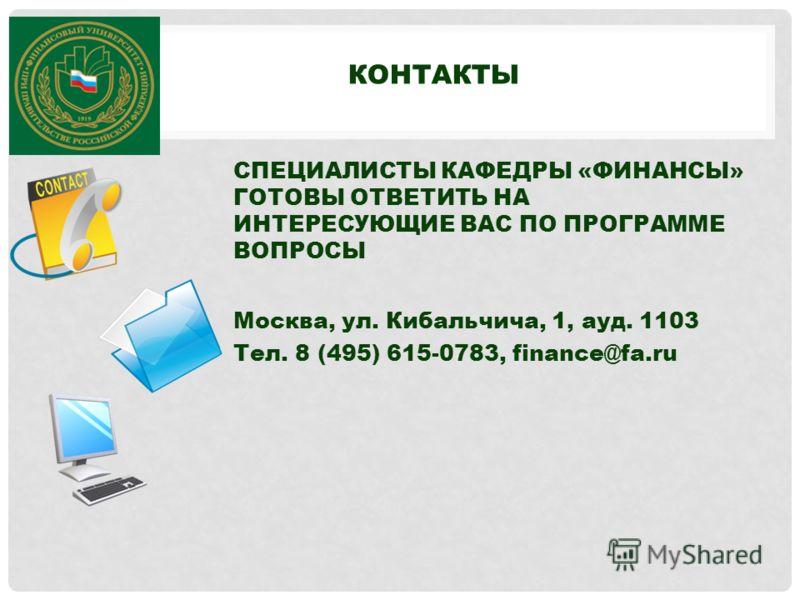 КОНТАКТЫ СПЕЦИАЛИСТЫ КАФЕДРЫ «ФИНАНСЫ» ГОТОВЫ ОТВЕТИТЬ НА ИНТЕРЕСУЮЩИЕ ВАС ПО ПРОГРАММЕ ВОПРОСЫ Москва, ул. Кибальчича, 1, ауд. 1103 Тел. 8 (495) 615-0783, finance@fa.ru