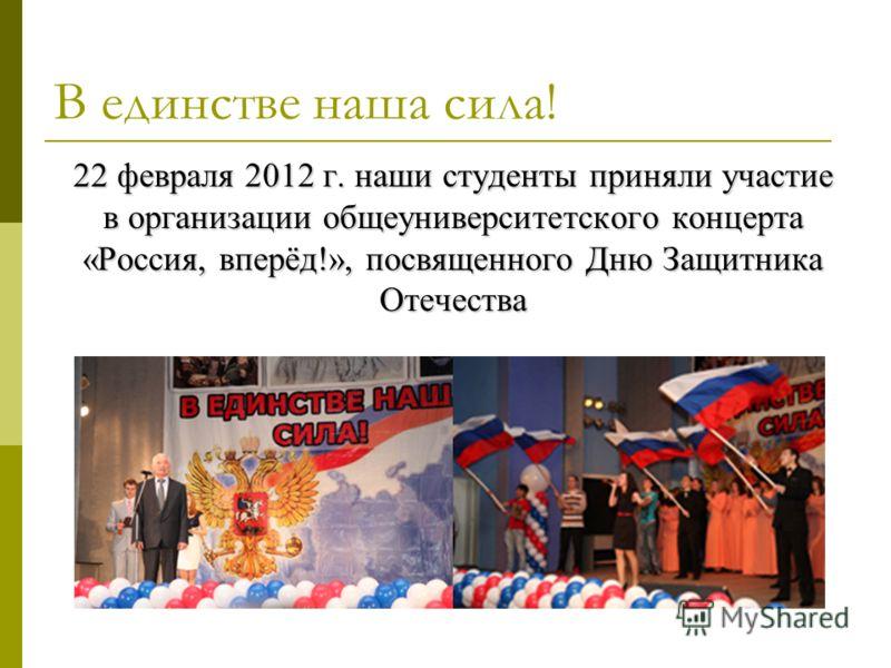 В единстве наша сила! 22 февраля 2012 г. наши студенты приняли участие в организации общеуниверситетского концерта «Россия, вперёд!», посвященного Дню Защитника Отечества