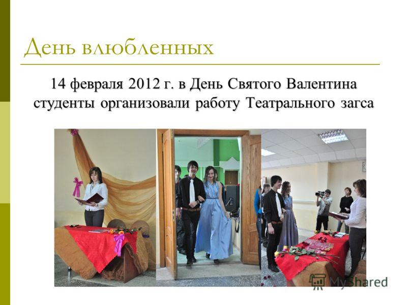 День влюбленных 14 февраля 2012 г. в День Святого Валентина студенты организовали работу Театрального загса