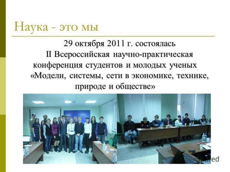 Наука - это мы 29 октября 2011 г. состоялась II Всероссийская научно-практическая конференция студентов и молодых ученых «Модели, системы, сети в экономике, технике, природе и обществе»