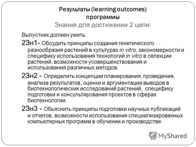 Результаты (learning outcomes) программы Знания для достижении 2 цели: Выпустник должен уметь: 2Зн1- Обсудить принципы создания генетического разнообразия растений в культурах in vitro, закономерности и специфику использования технологий in vitro в с