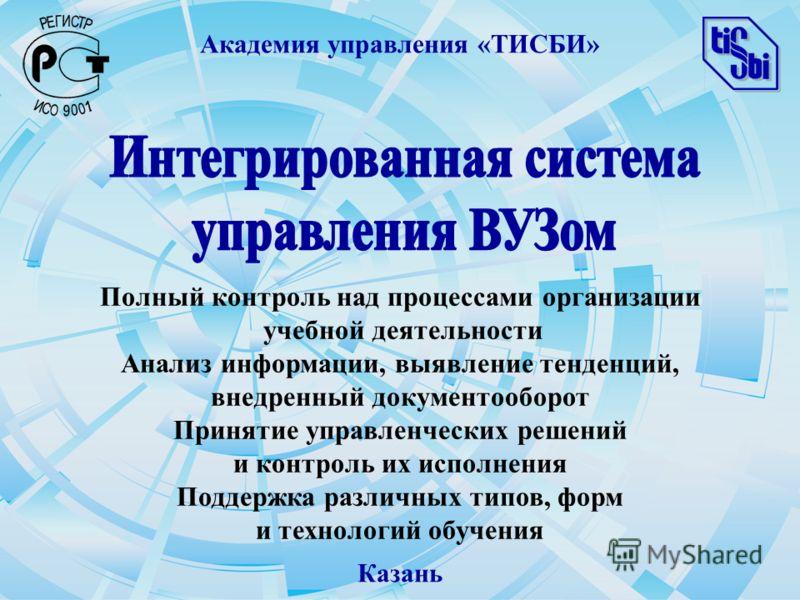 Академия управления «ТИСБИ» Казань Полный контроль над процессами организации учебной деятельности Анализ информации, выявление тенденций, внедренный документооборот Принятие управленческих решений и контроль их исполнения Поддержка различных типов,