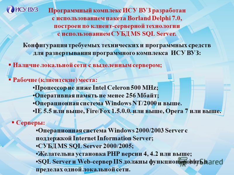 Наличие локальной сети с выделенным сервером; Рабочие (клиентские) места: Процессор не ниже Intel Celeron 500 MHz; Оперативная память не менее 256 Мбайт; Операционная система Windows NT/2000 и выше. IE 5.5 или выше, Fire/Fox 1.5.0.0. или выше, Opera
