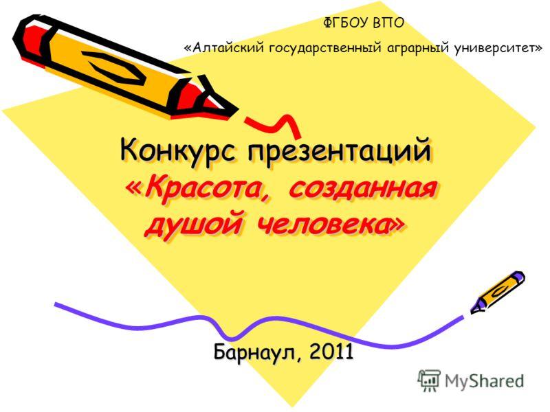 Конкурс презентаций «Красота, созданная душой человека» Барнаул, 2011 ФГБОУ ВПО «Алтайский государственный аграрный университет»