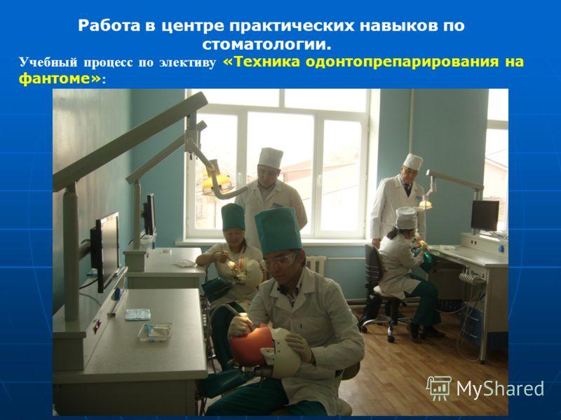 Работа в центре практических навыков по стоматологии. Учебный процесс по элективу «Техника одонтопрепарирования на фантоме» :