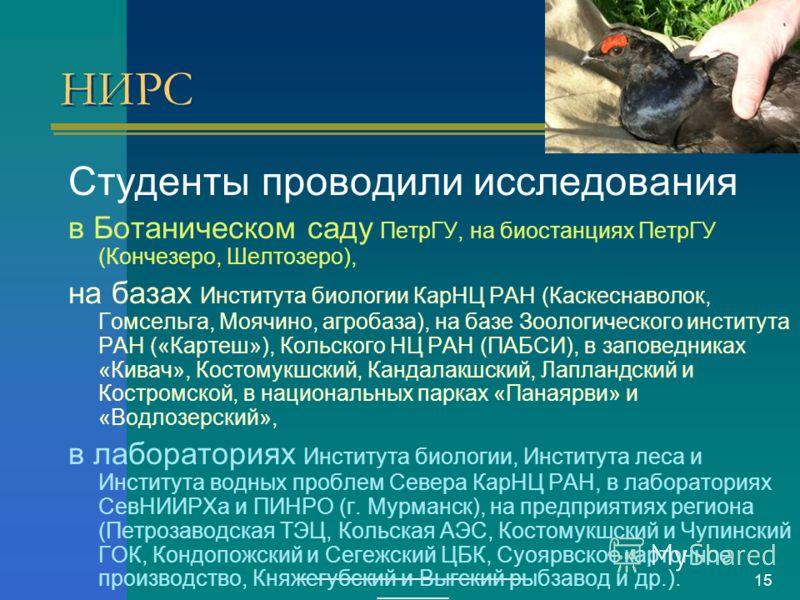 ___________________________ ________ 15 НИРС Студенты проводили исследования в Ботаническом саду ПетрГУ, на биостанциях ПетрГУ (Кончезеро, Шелтозеро), на базах Института биологии КарНЦ РАН (Каскеснаволок, Гомсельга, Моячино, агробаза), на базе Зоолог
