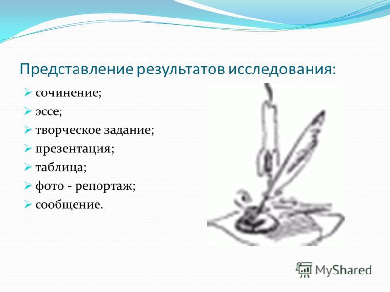 Представление результатов исследования: сочинение; эссе; творческое задание; презентация; таблица; фото - репортаж; сообщение.