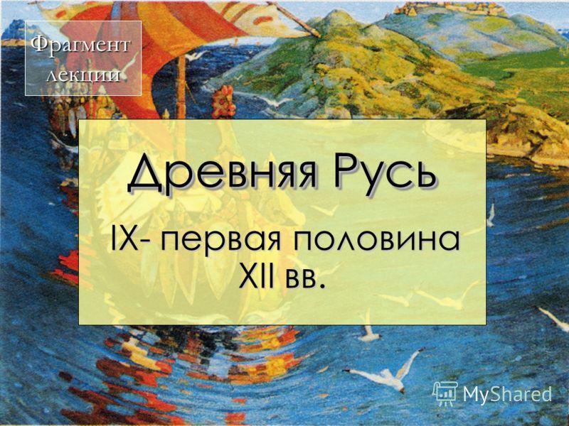 Древняя Русь IX- первая половина XII вв. IX- первая половина XII вв. Фрагментлекции