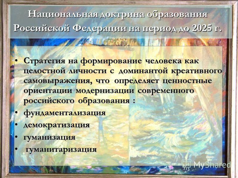 Национальная доктрина образования Российской Федерации на период до 2025 г. Стратегия на формирование человека как целостной личности с доминантой креативного самовыражения, что определяет ценностные ориентации модернизации современного российского о