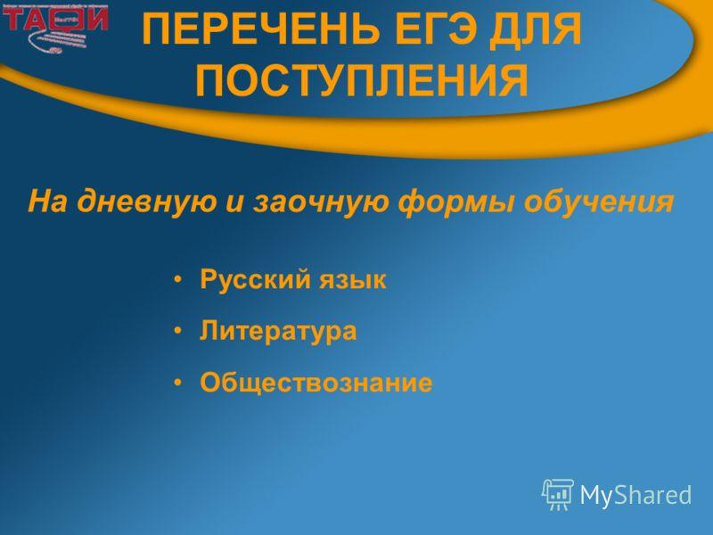 ПЕРЕЧЕНЬ ЕГЭ ДЛЯ ПОСТУПЛЕНИЯ На дневную и заочную формы обучения Русский язык Литература Обществознание