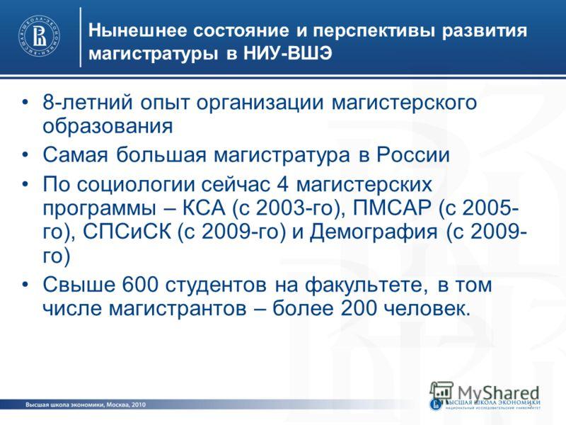3 Нынешнее состояние и перспективы развития магистратуры в НИУ-ВШЭ 8-летний опыт организации магистерского образования Самая большая магистратура в России По социологии сейчас 4 магистерских программы – КСА (с 2003-го), ПМСАР (с 2005- го), СПСиСК (с