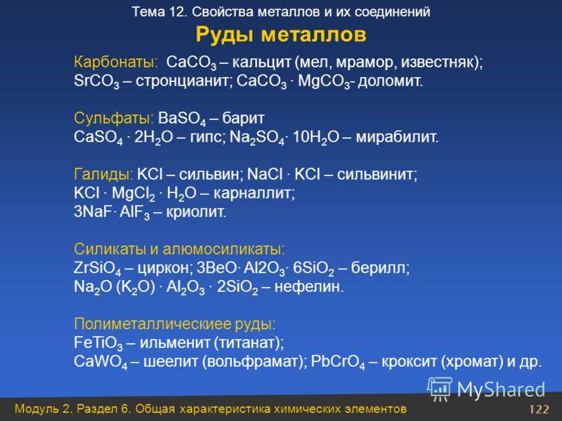Модуль 2. Раздел 6. Общая характеристика химических элементов 122 Тема 12. Свойства металлов и их соединений Руды металлов Карбонаты: CaCO 3 – кальцит (мел, мрамор, известняк); SrCO 3 – стронцианит; CaCO 3 · MgCO 3 - доломит. Сульфаты: BaSO 4 – барит