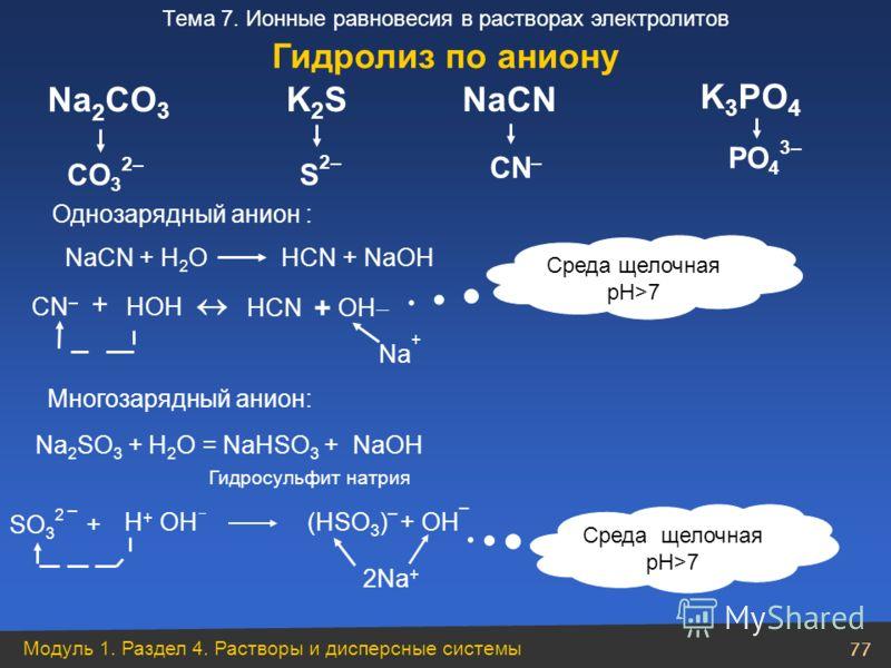 Модуль 1. Раздел 4. Растворы и дисперсные системы 77 Тема 7. Ионные равновесия в растворах электролитов PO 4 3– CO 3 2– K2SK2S S2–S2– NaСN CN – K 3 PO 4 Na 2 CO 3 NaСN + Н 2 O НСN + NaOH CN – + НOННOН НСN + OН Среда щелочная pH>7 Na + Однозарядный ан