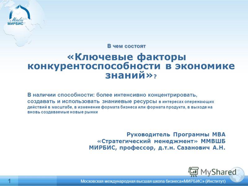 1 В чем состоят «Ключевые факторы конкурентоспособности в экономике знаний» ? Московская международная высшая школа бизнеса«МИРБИС» (Институт) Руководитель Программы МВА «Стратегический менеджмент» ММВШБ МИРБИС, профессор, д.т.н. Сазанович А.Н. В нал