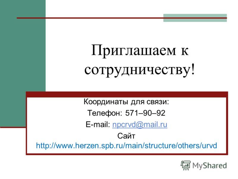 Приглашаем к сотрудничеству! Координаты для связи: Телефон: 571–90–92 E-mail: npcrvd@mail.runpcrvd@mail.ru Сайт http://www.herzen.spb.ru/main/structure/others/urvd