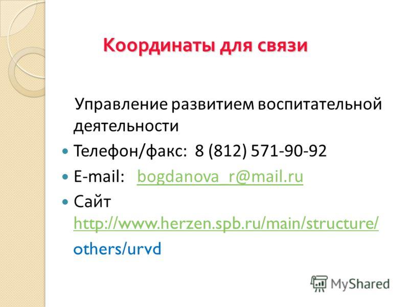 Координаты для связи Управление развитием воспитательной деятельности Телефон/факс: 8 (812) 571-90-92 E-mail: bogdanova_r@mail.rubogdanova_r@mail.ru Сайт http://www.herzen.spb.ru/main/structure/ http://www.herzen.spb.ru/main/structure/ others/urvd