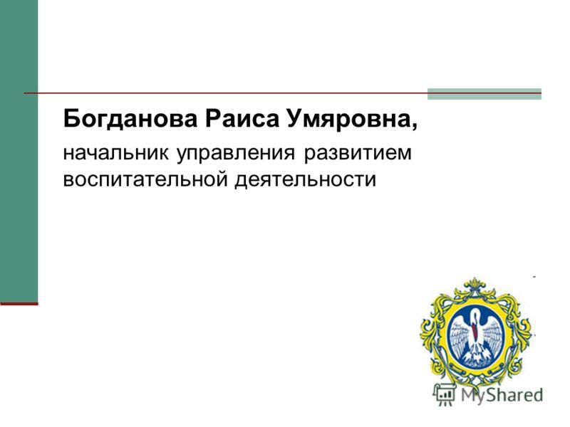 Богданова Раиса Умяровна, начальник управления развитием воспитательной деятельности