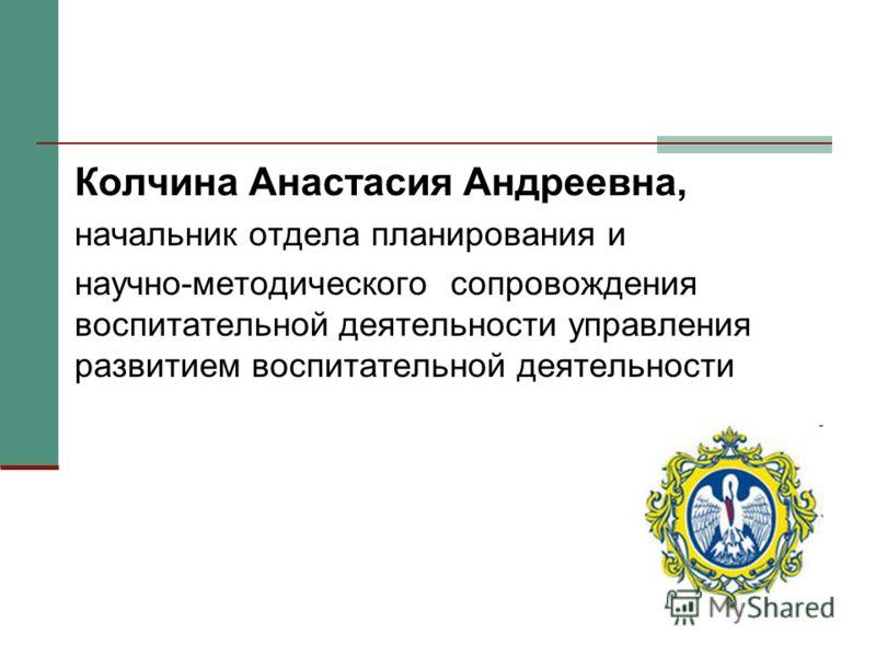 Колчина Анастасия Андреевна, начальник отдела планирования и научно-методического сопровождения воспитательной деятельности управления развитием воспитательной деятельности