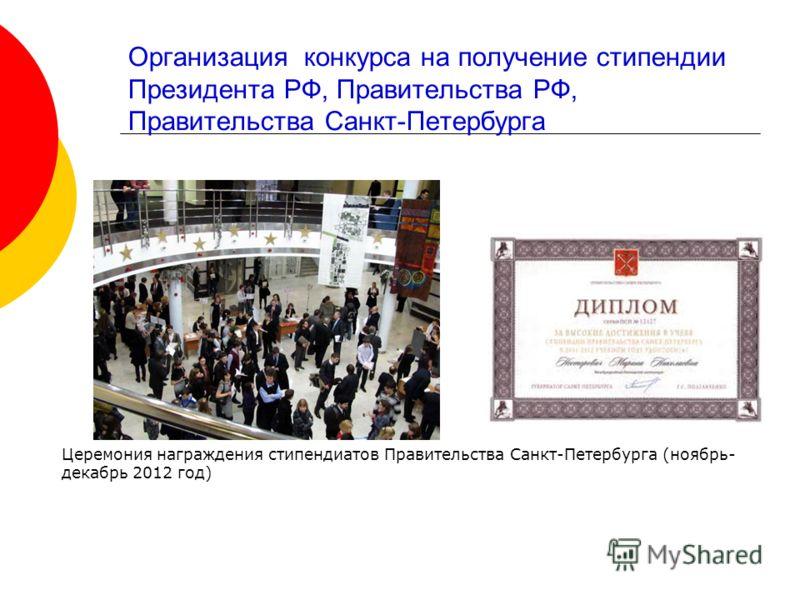 Организация конкурса на получение стипендии Президента РФ, Правительства РФ, Правительства Санкт-Петербурга Церемония награждения стипендиатов Правительства Санкт-Петербурга (ноябрь- декабрь 2012 год)