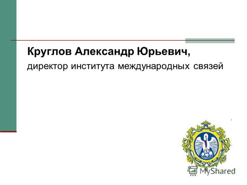 Круглов Александр Юрьевич, директор института международных связей