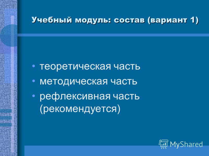 Учебный модуль: состав (вариант 1) теоретическая часть методическая часть рефлексивная часть (рекомендуется)