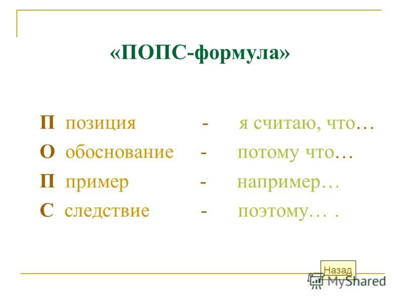 «ПОПС-формула» П позиция - я считаю, что… О обоснование - потому что… П пример - например… С следствие - поэтому…. Назад