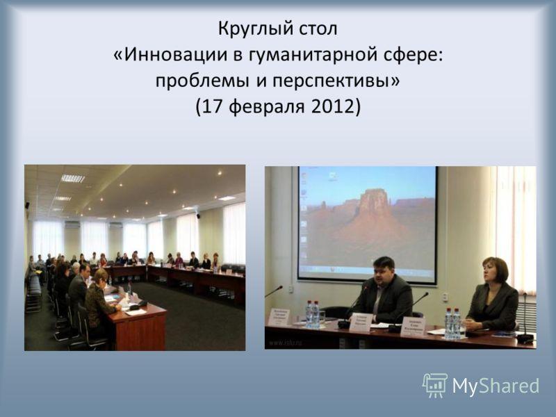Круглый стол «Инновации в гуманитарной сфере: проблемы и перспективы» (17 февраля 2012)