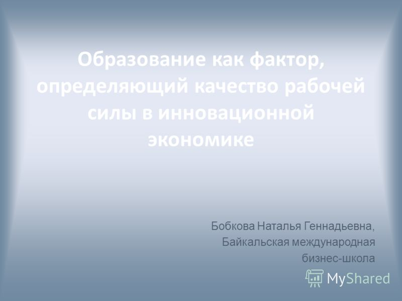 Образование как фактор, определяющий качество рабочей силы в инновационной экономике Бобкова Наталья Геннадьевна, Байкальская международная бизнес-школа