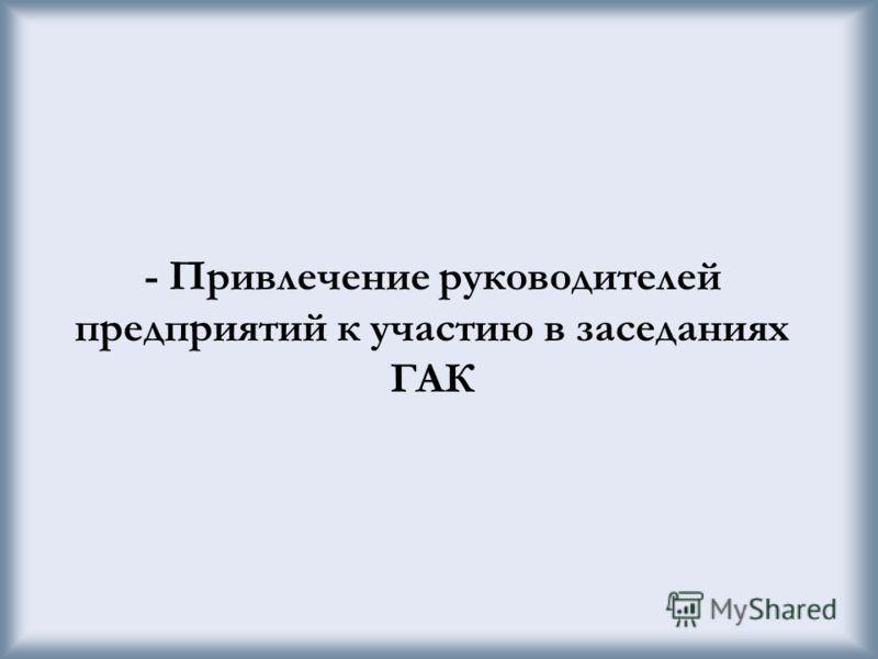 - Привлечение руководителей предприятий к участию в заседаниях ГАК