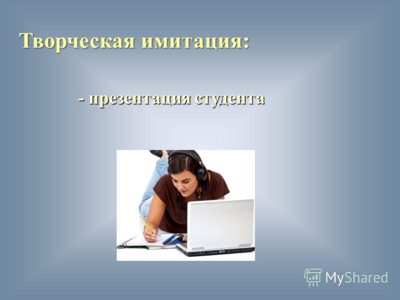 Творческая имитация: - презентация студента