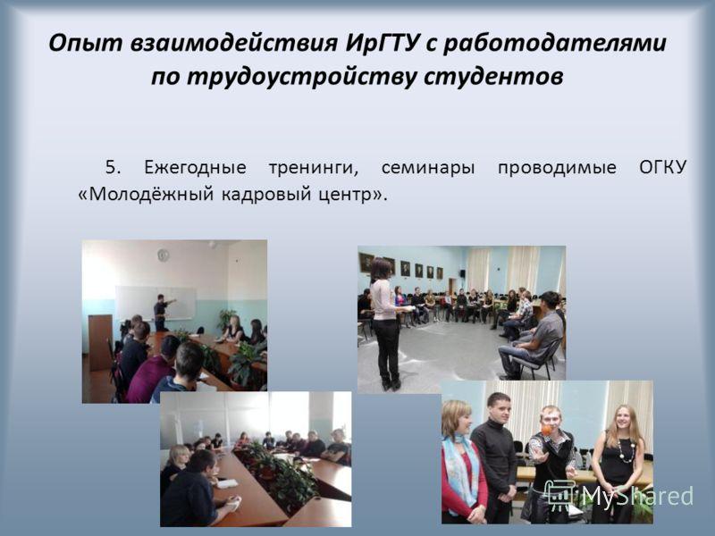 Опыт взаимодействия ИрГТУ с работодателями по трудоустройству студентов 5. Ежегодные тренинги, семинары проводимые ОГКУ «Молодёжный кадровый центр».