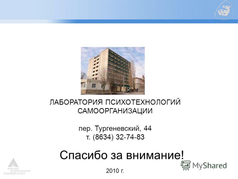ЛАБОРАТОРИЯ ПСИХОТЕХНОЛОГИЙ САМООРГАНИЗАЦИИ пер. Тургеневский, 44 т. (8634) 32-74-83 2010 г. Спасибо за внимание!