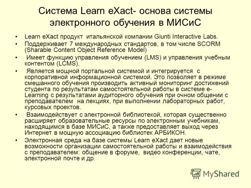 Система Learn eXact- основа системы электронного обучения в МИСиС Learn eXact продукт итальянской компании Giunti Interactive Labs. Поддерживает 7 международных стандартов, в том числе SCORM (Sharable Content Object Reference Model) Имеет функцию упр