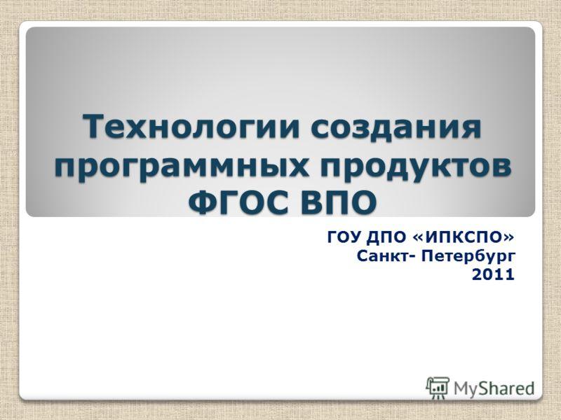 Технологии создания программных продуктов ФГОС ВПО ГОУ ДПО «ИПКСПО» Санкт- Петербург 2011
