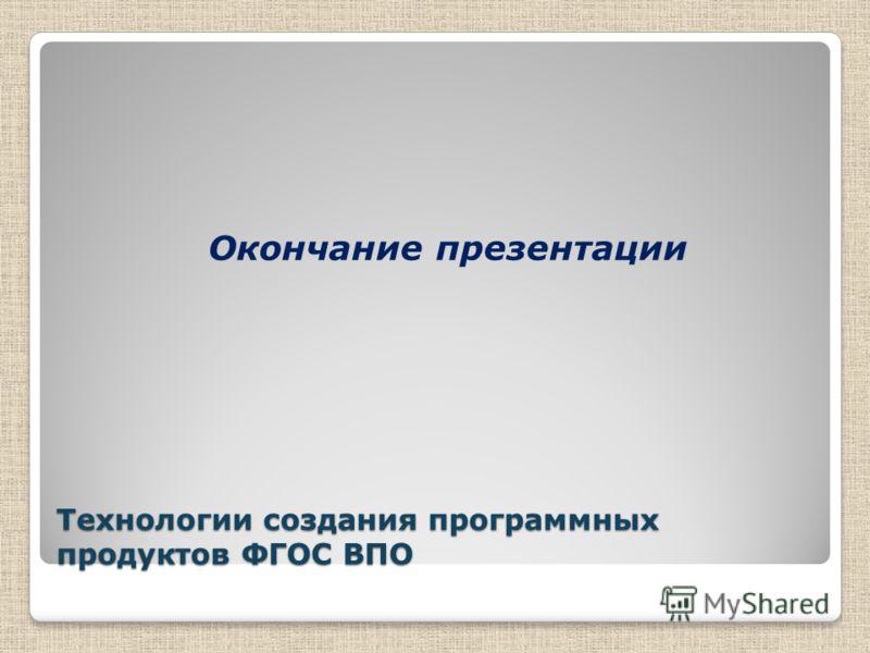 Технологии создания программных продуктов ФГОС ВПО Окончание презентации